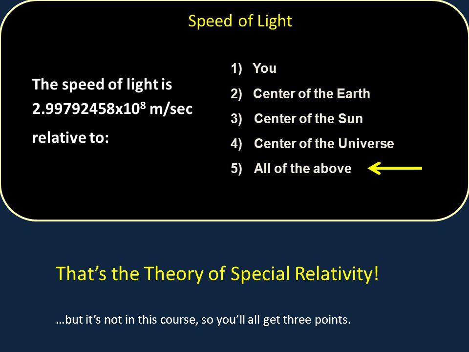 Speed of Light The speed of light is 2.99792458x10 8 m/sec relative to: 1) You 2) Center of the Earth 3)Center of the Sun 4)Center of the Universe 5)All of the above That's the Theory of Special Relativity.