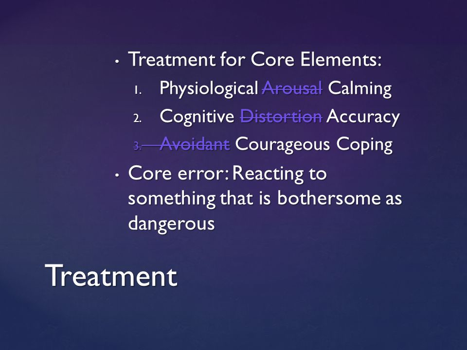Treatment for Core Elements: Treatment for Core Elements: 1. Physiological Arousal Calming 2. Cognitive Distortion Accuracy 3. Avoidant Courageous Cop