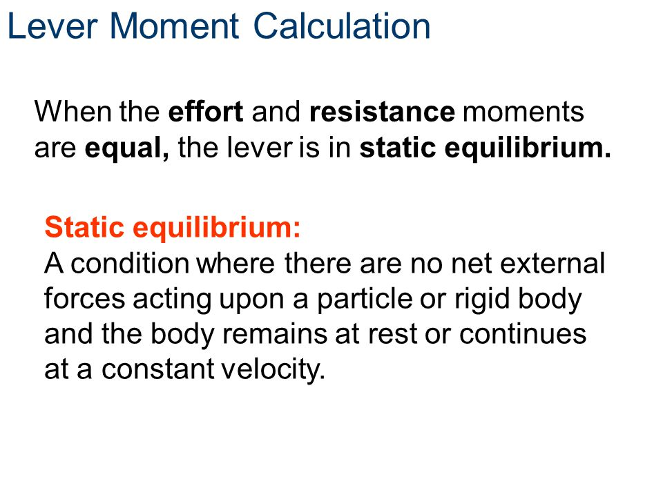 Lever Moment Calculation When the effort and resistance moments are equal, the lever is in static equilibrium. Static equilibrium: A condition where t