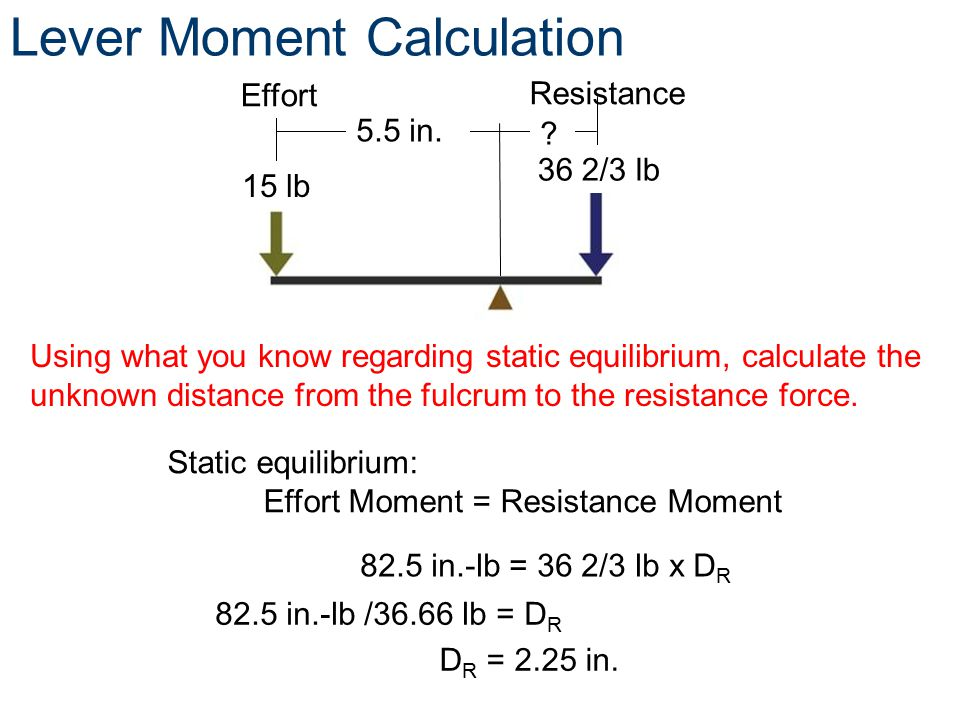 Resistance 15 lbs 82.5 in.-lb = 36 2/3 lb x D R Using what you know regarding static equilibrium, calculate the unknown distance from the fulcrum to t