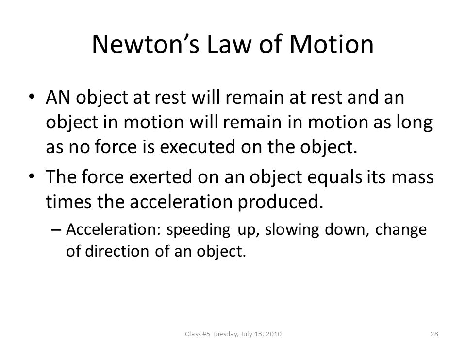 Newton's Law of Motion AN object at rest will remain at rest and an object in motion will remain in motion as long as no force is executed on the object.