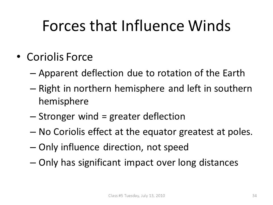 Forces that Influence Winds Coriolis Force – Apparent deflection due to rotation of the Earth – Right in northern hemisphere and left in southern hemisphere – Stronger wind = greater deflection – No Coriolis effect at the equator greatest at poles.