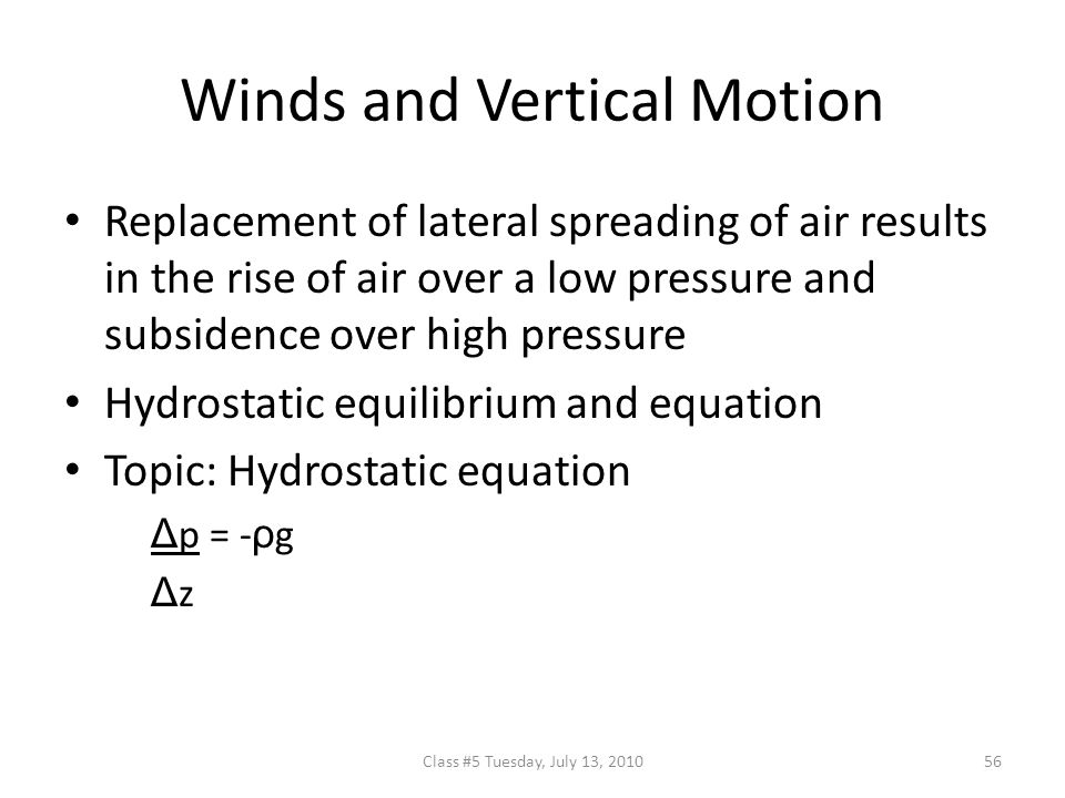 Winds and Vertical Motion Replacement of lateral spreading of air results in the rise of air over a low pressure and subsidence over high pressure Hydrostatic equilibrium and equation Topic: Hydrostatic equation Δ p = - ρ g Δ z 56Class #5 Tuesday, July 13, 2010
