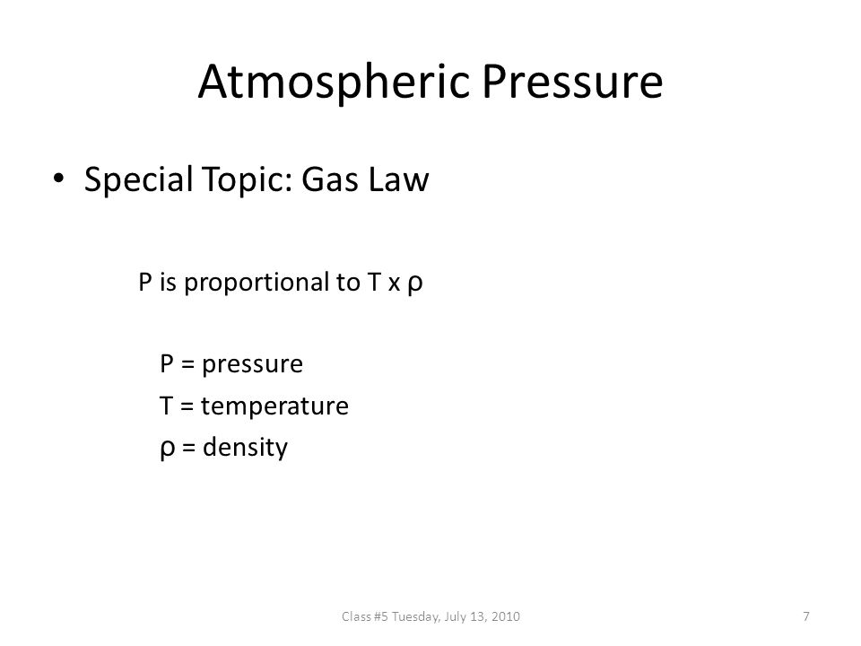Atmospheric Pressure Special Topic: Gas Law P is proportional to T x ρ P = pressure T = temperature ρ = density 7Class #5 Tuesday, July 13, 2010