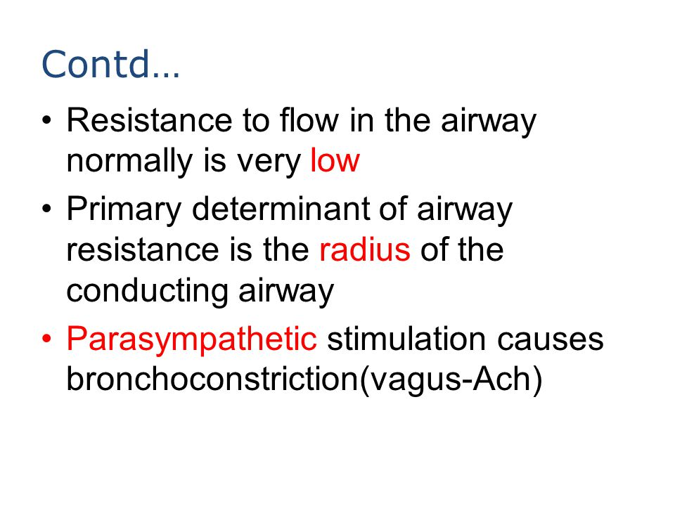 Contd… Resistance to flow in the airway normally is very low Primary determinant of airway resistance is the radius of the conducting airway Parasympa