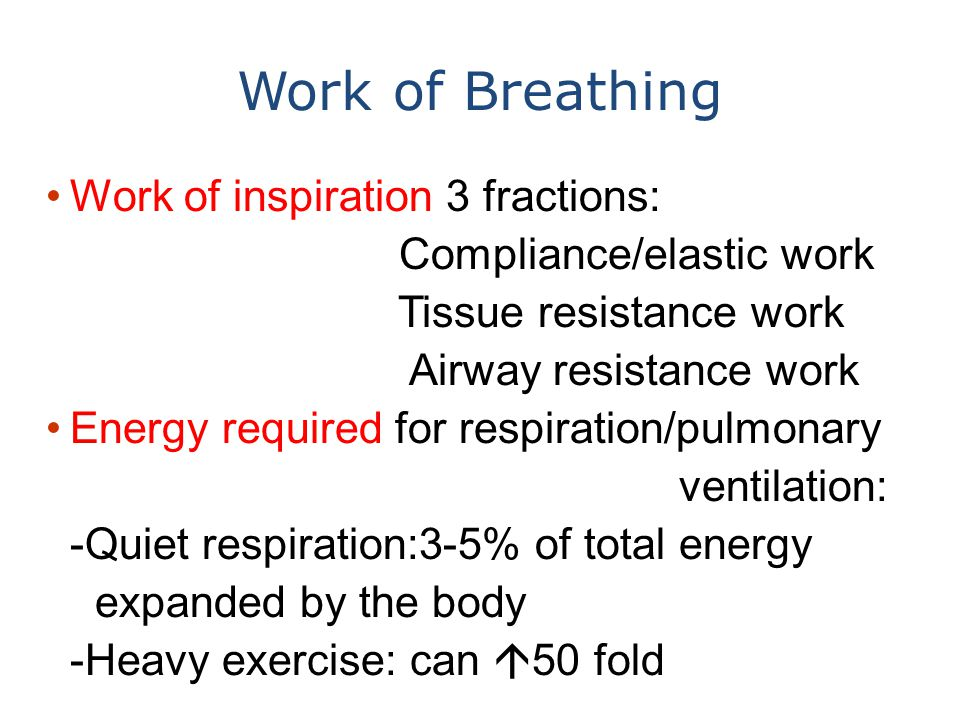 Work of Breathing Work of inspiration 3 fractions: Compliance/elastic work Tissue resistance work Airway resistance work Energy required for respirati
