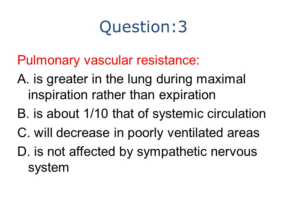 Question:3 Pulmonary vascular resistance: A. is greater in the lung during maximal inspiration rather than expiration B. is about 1/10 that of systemi