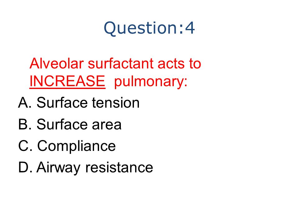 Question:4 Alveolar surfactant acts to INCREASE pulmonary: A. Surface tension B. Surface area C. Compliance D. Airway resistance