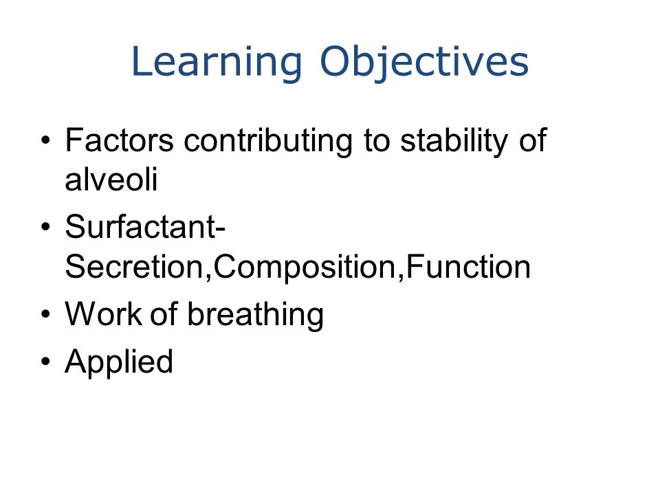 Learning Objectives Factors contributing to stability of alveoli Surfactant- Secretion,Composition,Function Work of breathing Applied