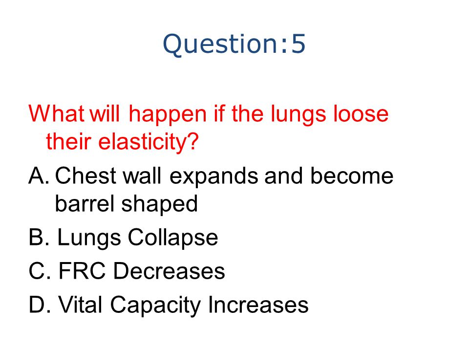 Question:5 What will happen if the lungs loose their elasticity? A.Chest wall expands and become barrel shaped B. Lungs Collapse C. FRC Decreases D. V