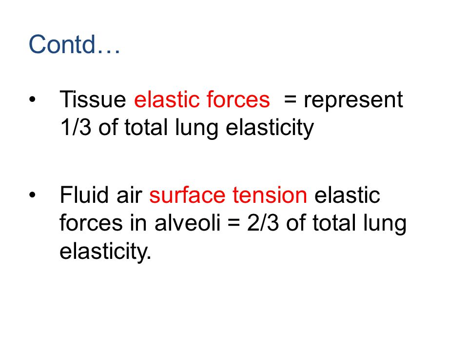 Contd… Tissue elastic forces = represent 1/3 of total lung elasticity Fluid air surface tension elastic forces in alveoli = 2/3 of total lung elastici