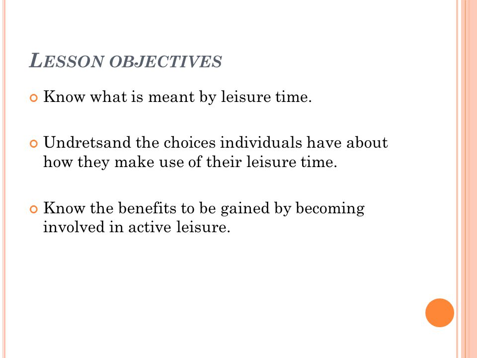 L ESSON OBJECTIVES Know what is meant by leisure time.