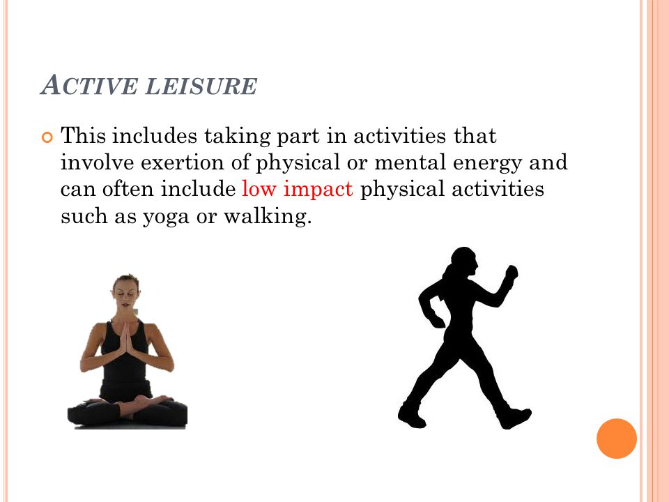 A CTIVE LEISURE This includes taking part in activities that involve exertion of physical or mental energy and can often include low impact physical activities such as yoga or walking.