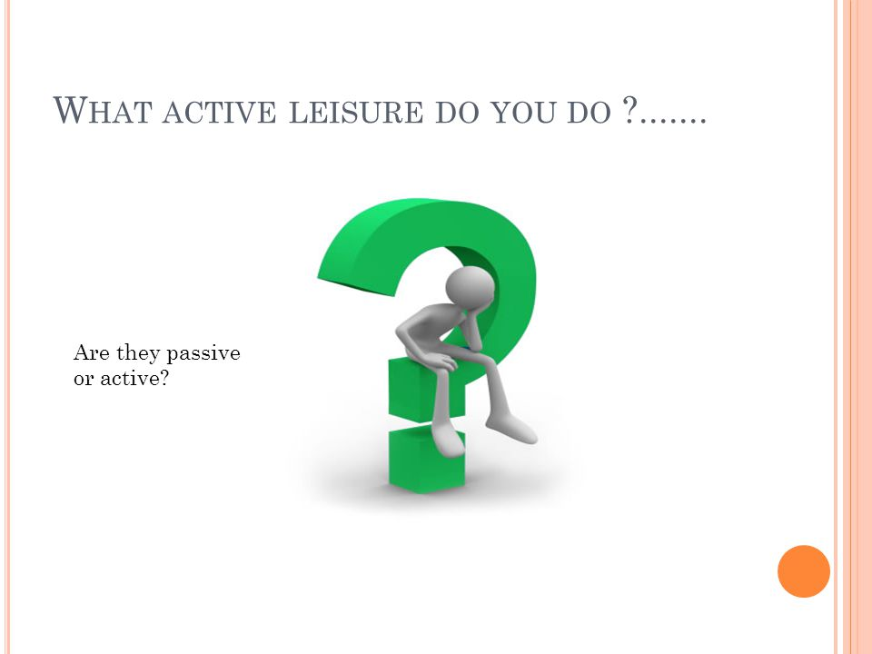 W HAT ACTIVE LEISURE DO YOU DO ?....... Are they passive or active?