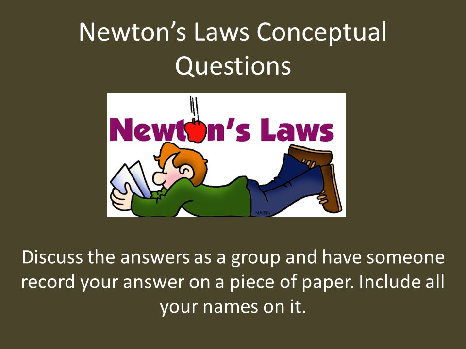 Newton's Laws Conceptual Questions Discuss the answers as a group and have someone record your answer on a piece of paper. Include all your names on i