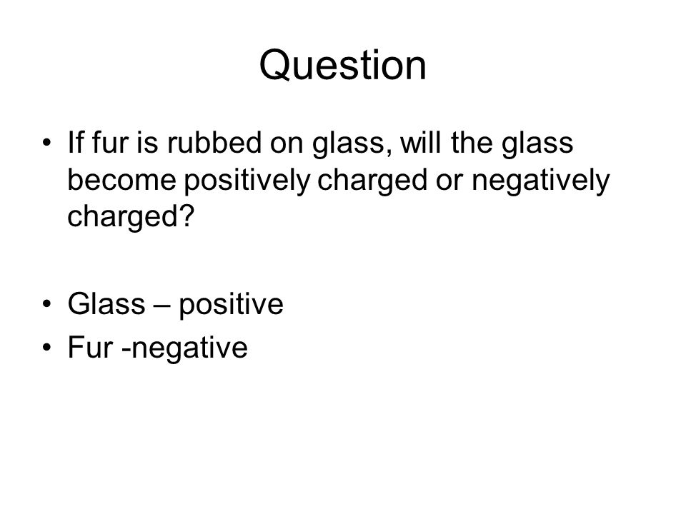 Question If fur is rubbed on glass, will the glass become positively charged or negatively charged.