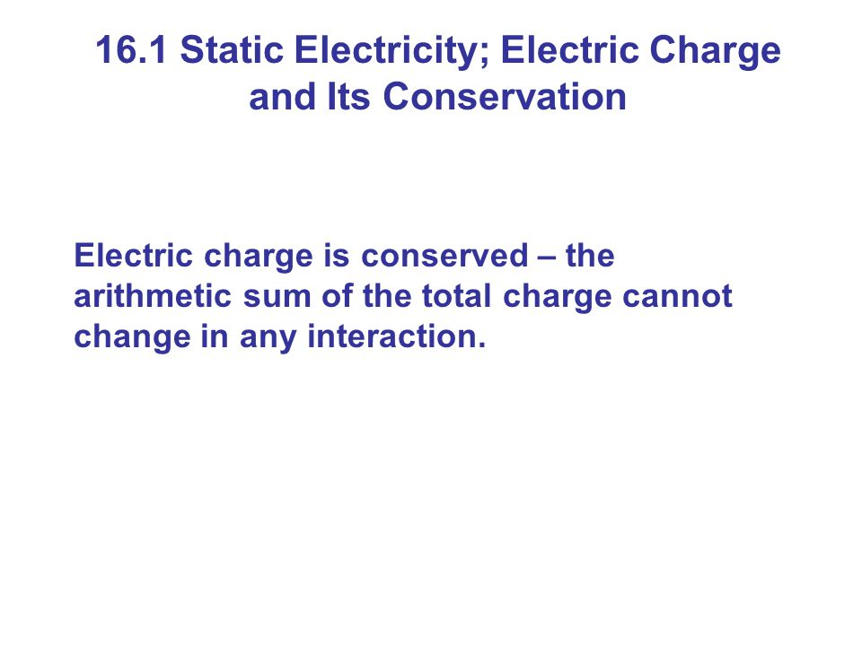 16.1 Static Electricity; Electric Charge and Its Conservation Electric charge is conserved – the arithmetic sum of the total charge cannot change in any interaction.