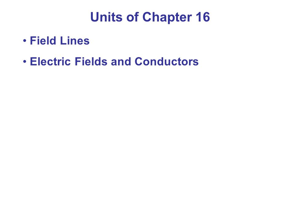 Units of Chapter 16 Field Lines Electric Fields and Conductors
