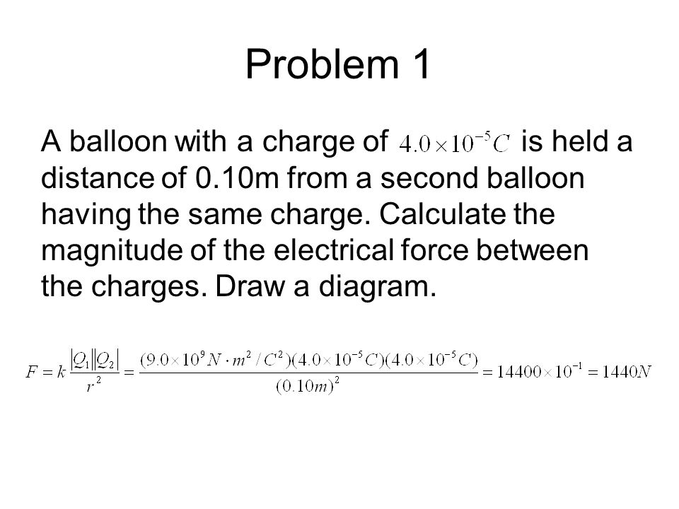 Problem 1 A balloon with a charge of is held a distance of 0.10m from a second balloon having the same charge. Calculate the magnitude of the electric