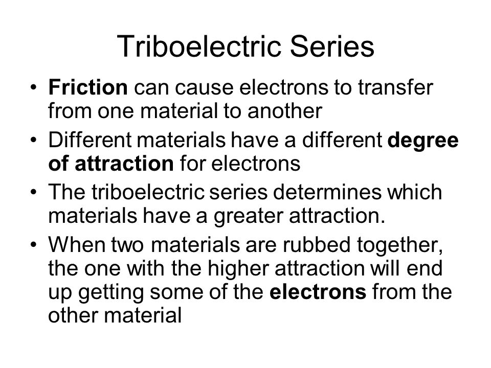 Triboelectric Series Friction can cause electrons to transfer from one material to another Different materials have a different degree of attraction f