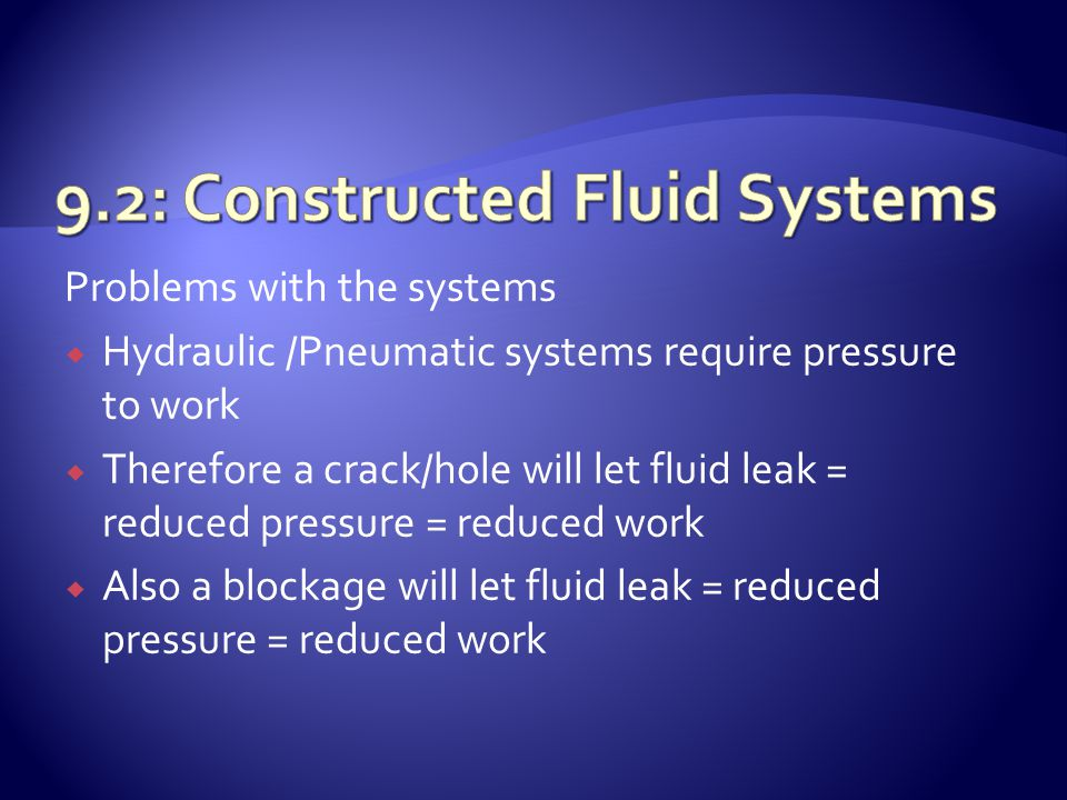 Problems with the systems  Hydraulic /Pneumatic systems require pressure to work  Therefore a crack/hole will let fluid leak = reduced pressure = re