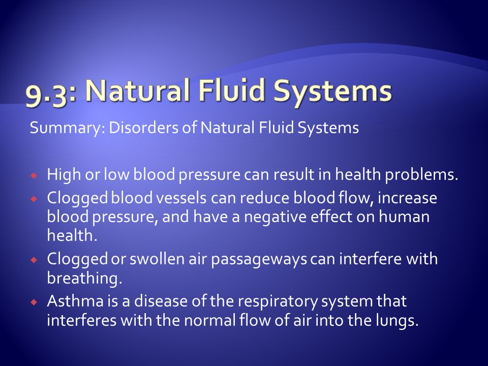 Summary: Disorders of Natural Fluid Systems  High or low blood pressure can result in health problems.  Clogged blood vessels can reduce blood flow,