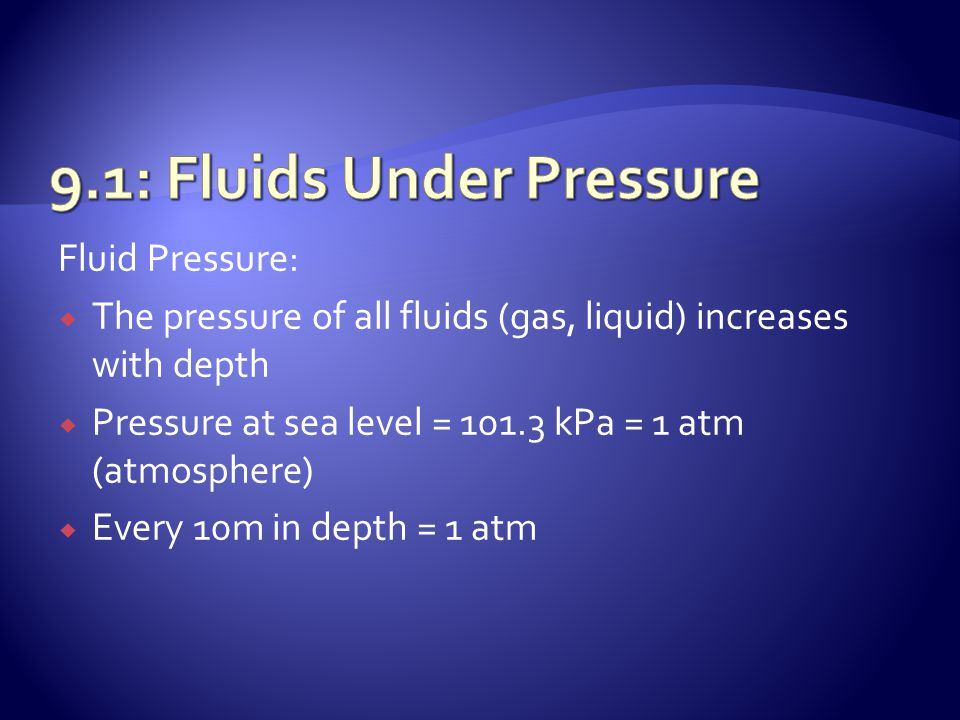 Fluid Pressure:  The pressure of all fluids (gas, liquid) increases with depth  Pressure at sea level = 101.3 kPa = 1 atm (atmosphere)  Every 10m i