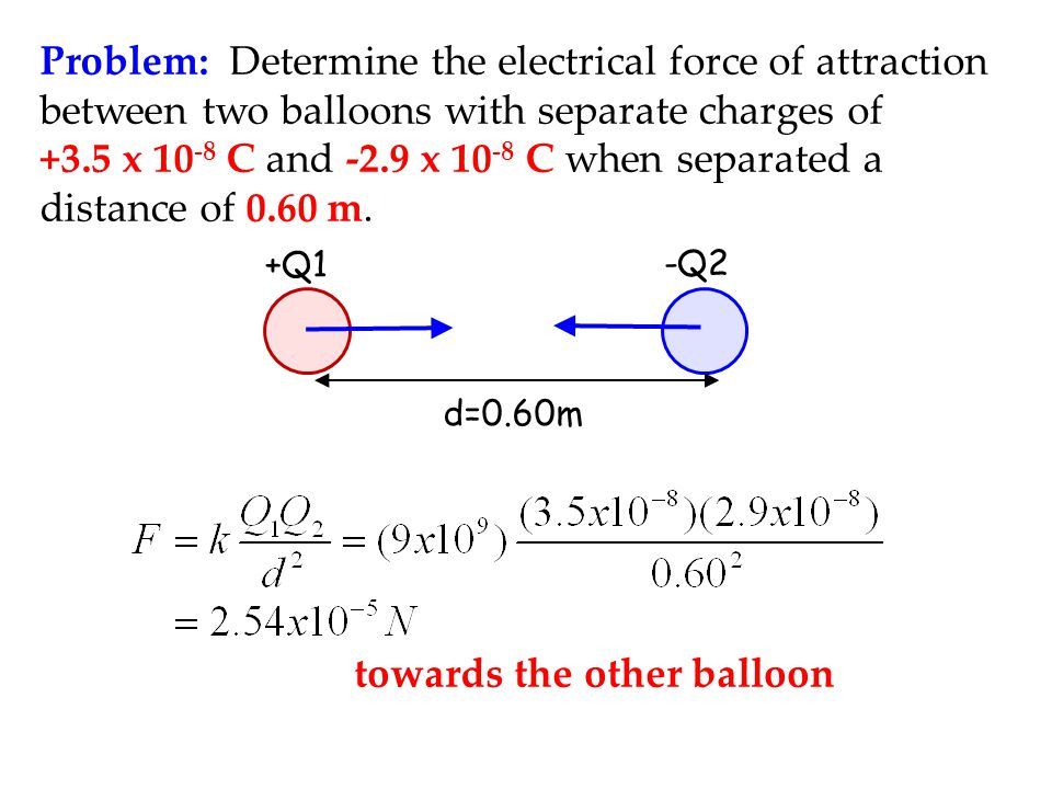 Problem: Determine the electrical force of attraction between two balloons with separate charges of +3.5 x 10 -8 C and -2.9 x 10 -8 C when separated a