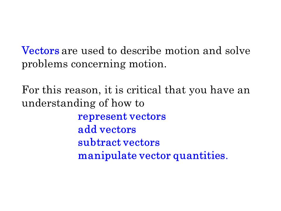 Vectors are used to describe motion and solve problems concerning motion. For this reason, it is critical that you have an understanding of how to rep