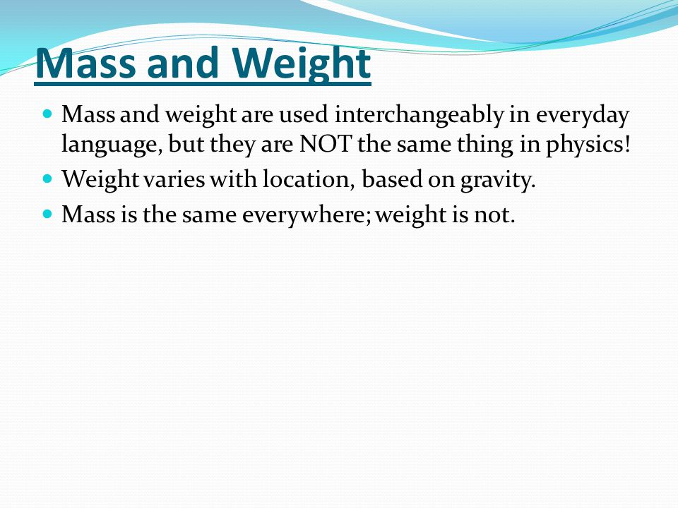 Mass and Weight Mass and weight are used interchangeably in everyday language, but they are NOT the same thing in physics.