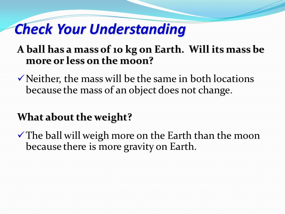 Check Your Understanding A ball has a mass of 10 kg on Earth.