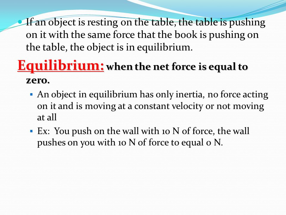 If an object is resting on the table, the table is pushing on it with the same force that the book is pushing on the table, the object is in equilibrium.