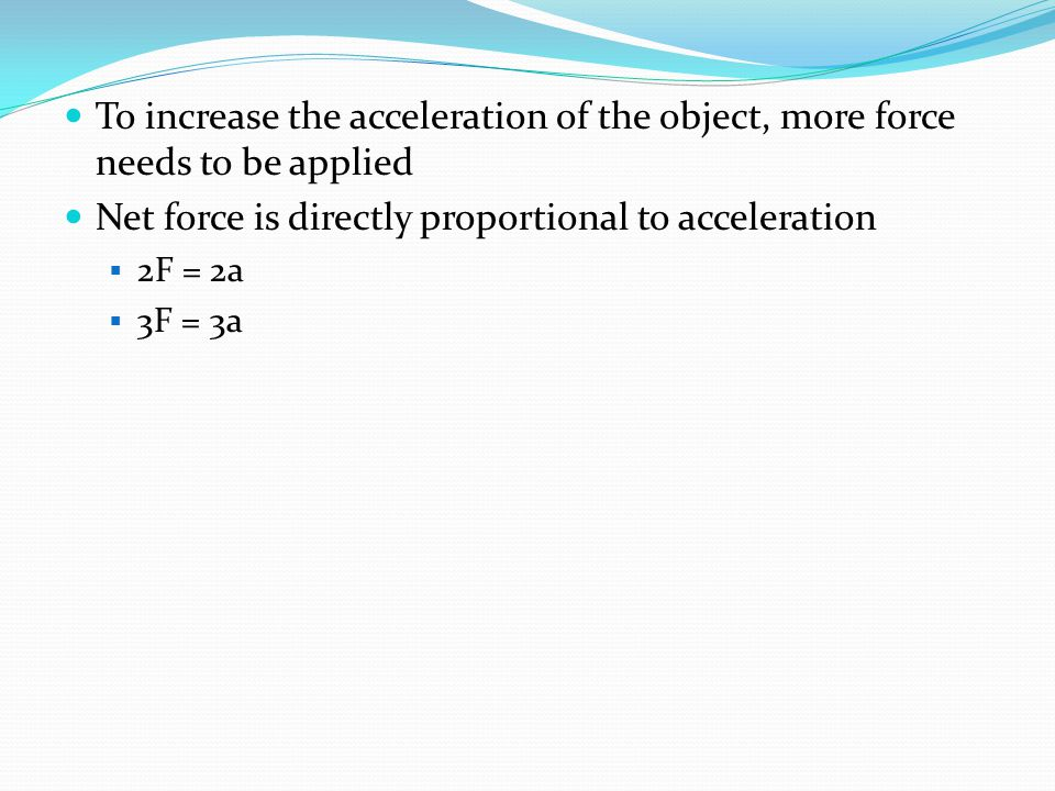 To increase the acceleration of the object, more force needs to be applied Net force is directly proportional to acceleration  2F = 2a  3F = 3a