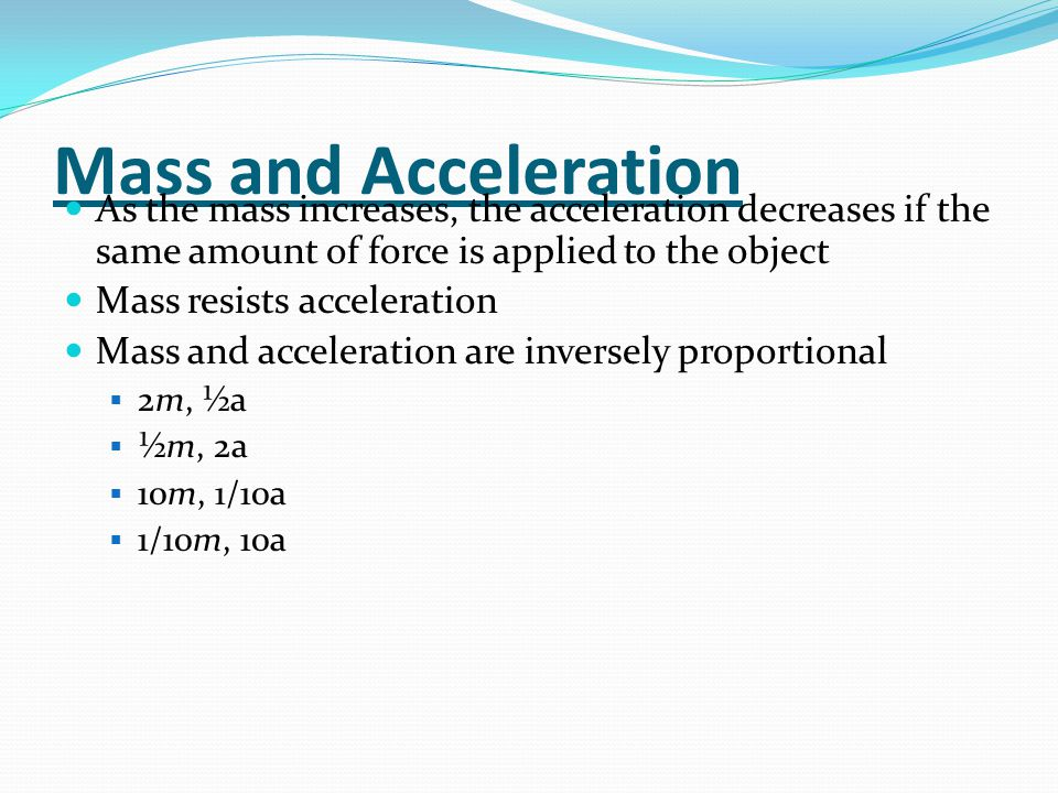 Mass and Acceleration As the mass increases, the acceleration decreases if the same amount of force is applied to the object Mass resists acceleration Mass and acceleration are inversely proportional  2m, ½a  ½m, 2a  10m, 1/10a  1/10m, 10a