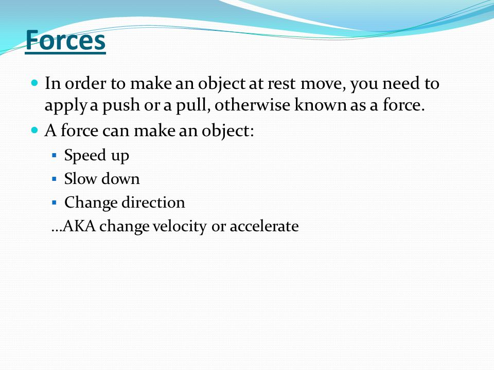 Forces In order to make an object at rest move, you need to apply a push or a pull, otherwise known as a force.