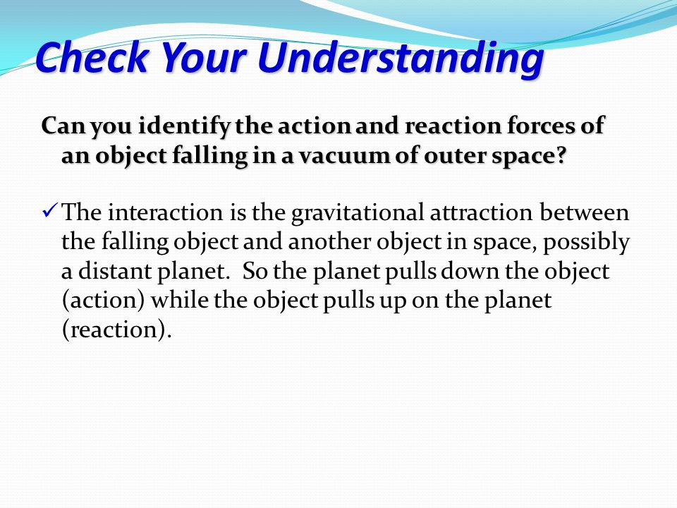 Check Your Understanding Can you identify the action and reaction forces of an object falling in a vacuum of outer space.