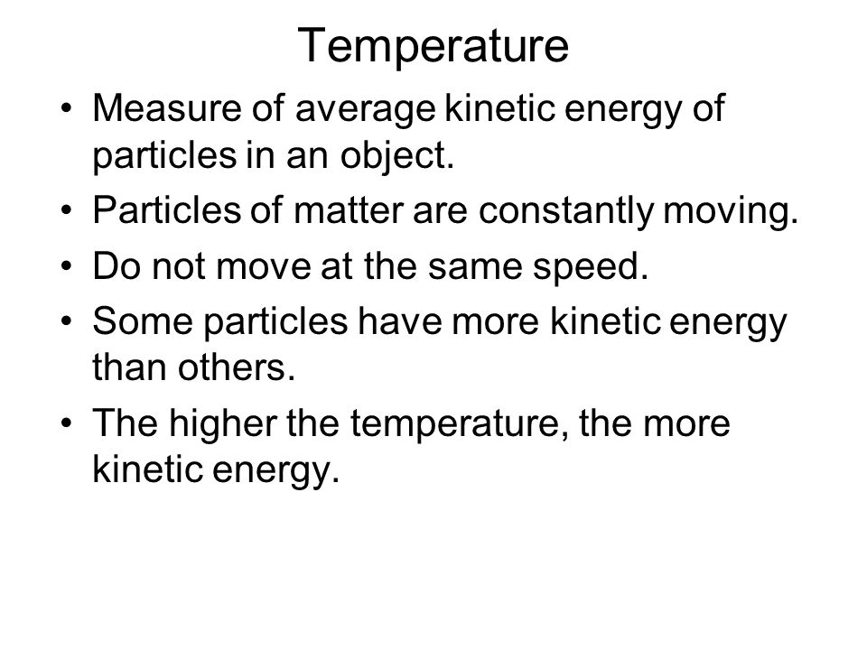 Temperature Measure of average kinetic energy of particles in an object. Particles of matter are constantly moving. Do not move at the same speed. Som