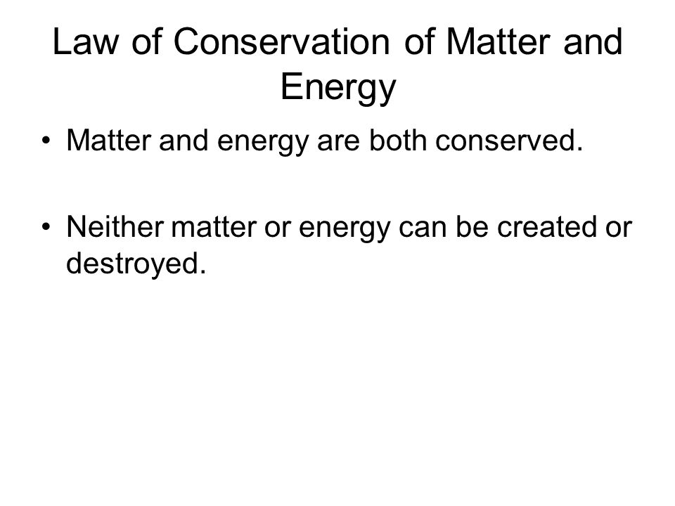 Law of Conservation of Matter and Energy Matter and energy are both conserved. Neither matter or energy can be created or destroyed.