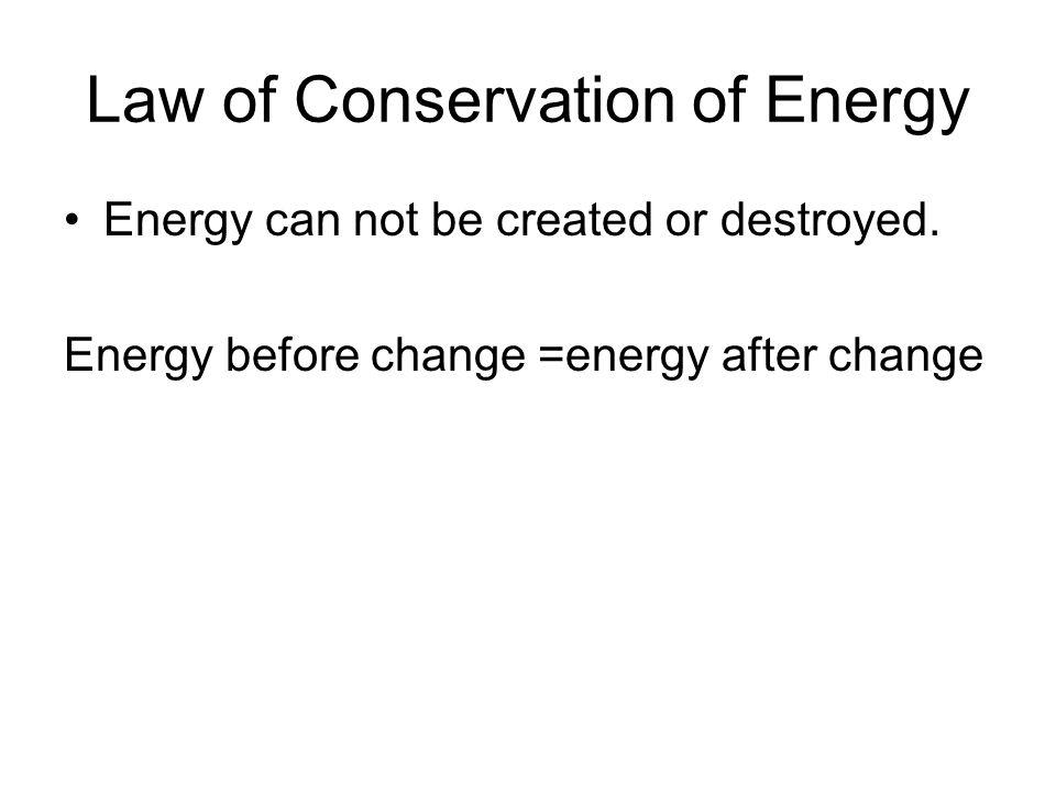 Law of Conservation of Energy Energy can not be created or destroyed. Energy before change =energy after change