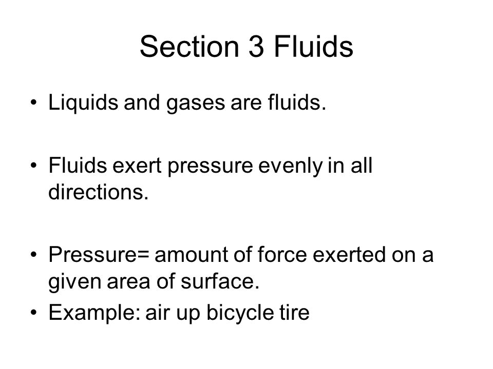 Section 3 Fluids Liquids and gases are fluids. Fluids exert pressure evenly in all directions. Pressure= amount of force exerted on a given area of su