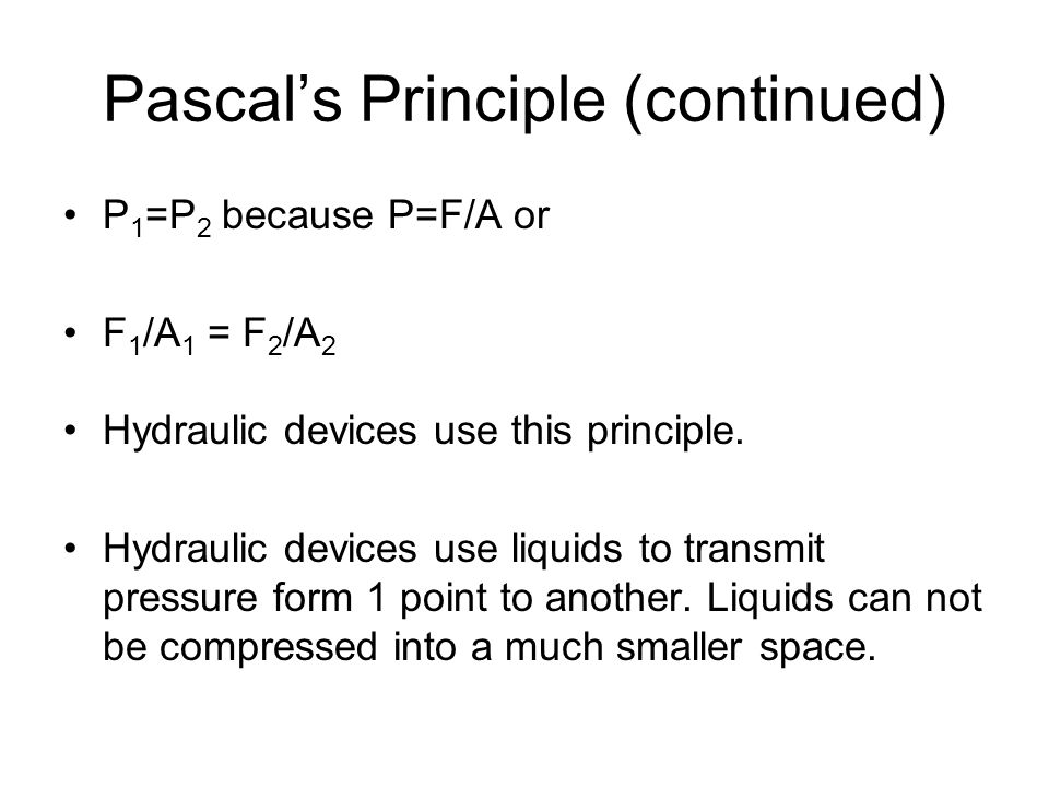 Pascal's Principle (continued) P 1 =P 2 because P=F/A or F 1 /A 1 = F 2 /A 2 Hydraulic devices use this principle. Hydraulic devices use liquids to tr