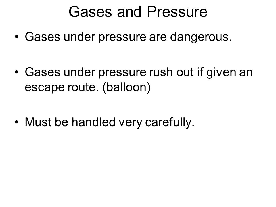 Gases and Pressure Gases under pressure are dangerous. Gases under pressure rush out if given an escape route. (balloon) Must be handled very carefull