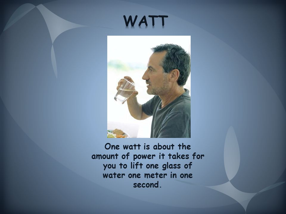 One watt is about the amount of power it takes for you to lift one glass of water one meter in one second.