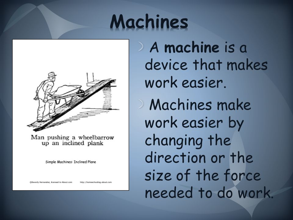 A machine is a device that makes work easier.