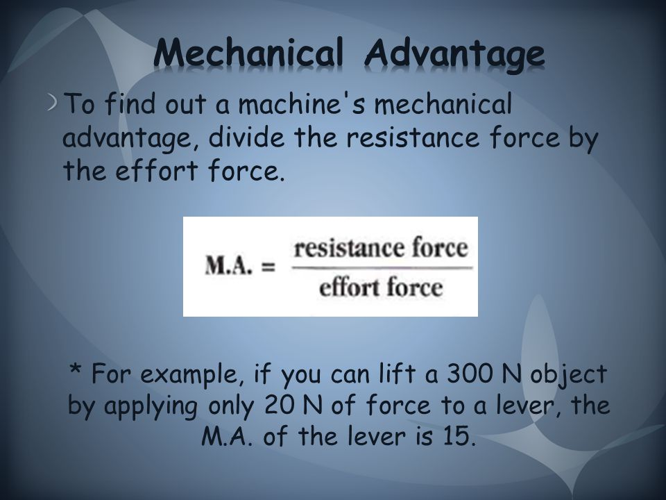 To find out a machine s mechanical advantage, divide the resistance force by the effort force.