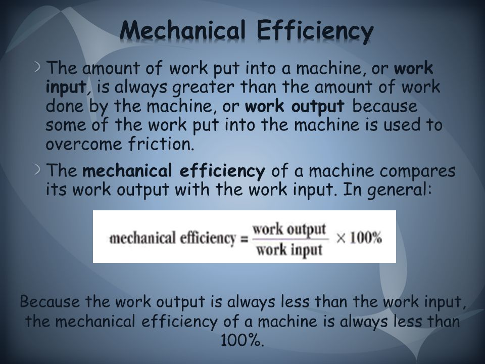 The amount of work put into a machine, or work input, is always greater than the amount of work done by the machine, or work output because some of the work put into the machine is used to overcome friction.