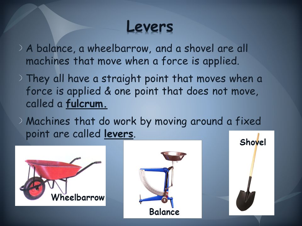 A balance, a wheelbarrow, and a shovel are all machines that move when a force is applied.