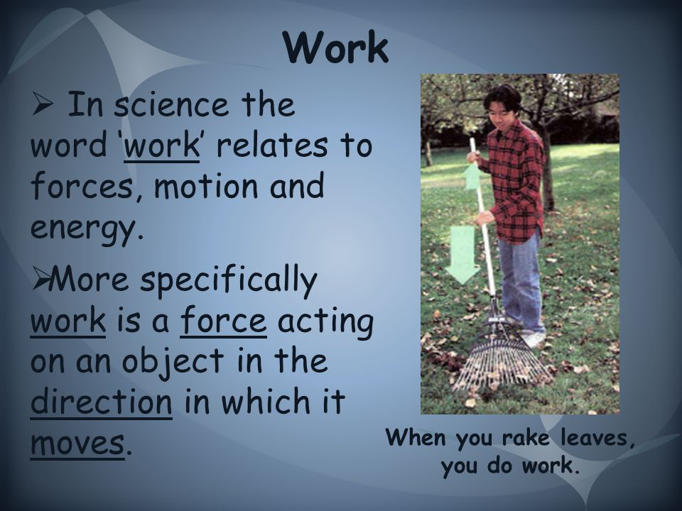 Work  In science the word 'work' relates to forces, motion and energy.
