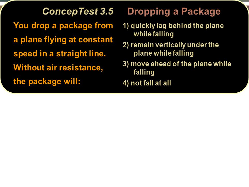 ConcepTest 3.5 Dropping a Package You drop a package from a plane flying at constant speed in a straight line.