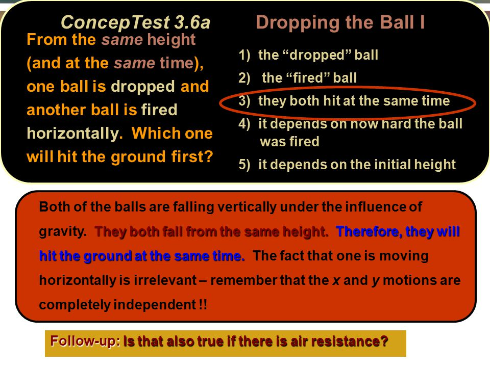 From the same height (and at the same time), one ball is dropped and another ball is fired horizontally.